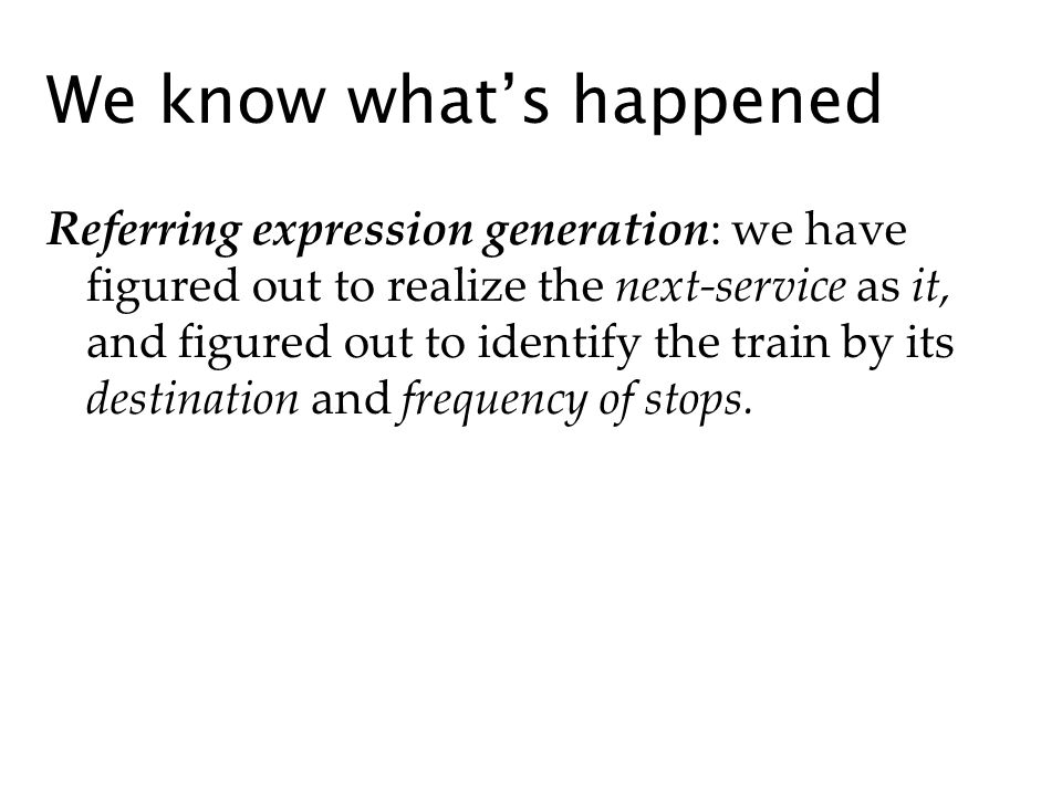We know whats happened Referring expression generation: we have figured out to realize the next-service as it, and figured out to identify the train by its destination and frequency of stops.