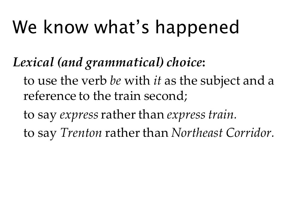 We know whats happened Lexical (and grammatical) choice: to use the verb be with it as the subject and a reference to the train second; to say express rather than express train.