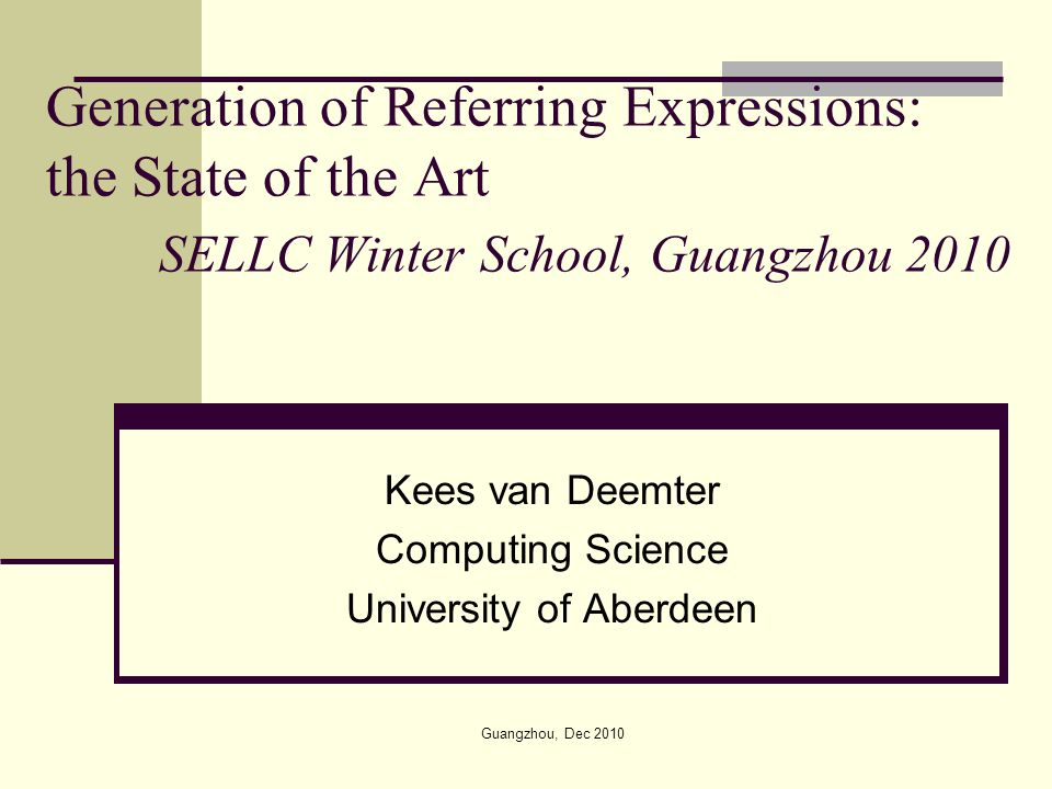 Generation of Referring Expressions: the State of the Art SELLC Winter School, Guangzhou 2010 Kees van Deemter Computing Science University of Aberdeen Guangzhou, Dec 2010