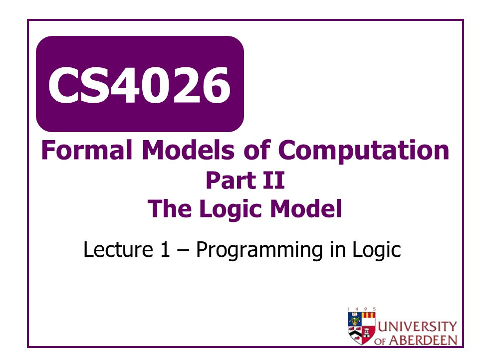 CS4026 Formal Models of Computation Part II The Logic Model Lecture 1 – Programming in Logic