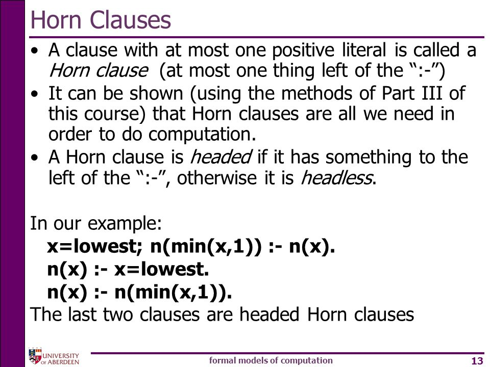 formal models of computation 13 Horn Clauses A clause with at most one positive literal is called a Horn clause (at most one thing left of the :-) It can be shown (using the methods of Part III of this course) that Horn clauses are all we need in order to do computation.