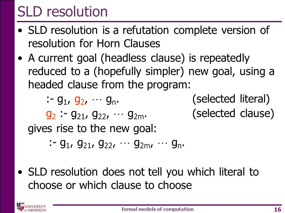 formal models of computation 16 SLD resolution SLD resolution is a refutation complete version of resolution for Horn Clauses A current goal (headless clause) is repeatedly reduced to a (hopefully simpler) new goal, using a headed clause from the program: :- g 1, g 2, g n.