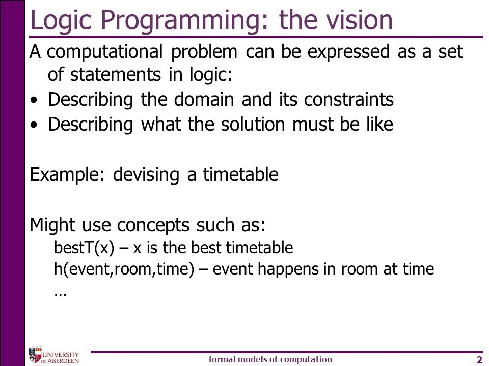 formal models of computation 2 Logic Programming: the vision A computational problem can be expressed as a set of statements in logic: Describing the domain and its constraints Describing what the solution must be like Example: devising a timetable Might use concepts such as: bestT(x) – x is the best timetable h(event,room,time) – event happens in room at time …