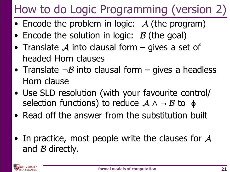 formal models of computation 21 How to do Logic Programming (version 2) Encode the problem in logic: A (the program) Encode the solution in logic: B (the goal) Translate A into clausal form – gives a set of headed Horn clauses Translate :B into clausal form – gives a headless Horn clause Use SLD resolution (with your favourite control/ selection functions) to reduce A Æ : B to Read off the answer from the substitution built In practice, most people write the clauses for A and B directly.