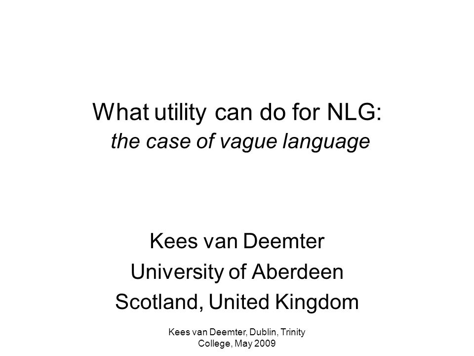 Kees van Deemter, Dublin, Trinity College, May 2009 What utility can do for NLG: the case of vague language Kees van Deemter University of Aberdeen Scotland, United Kingdom