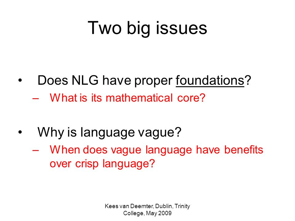 Kees van Deemter, Dublin, Trinity College, May 2009 Two big issues Does NLG have proper foundations.