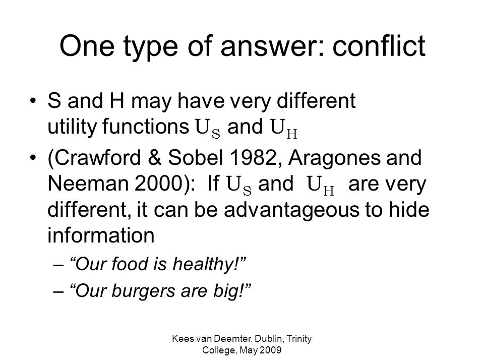 Kees van Deemter, Dublin, Trinity College, May 2009 One type of answer: conflict S and H may have very different utility functions U S and U H (Crawford & Sobel 1982, Aragones and Neeman 2000): If U S and U H are very different, it can be advantageous to hide information –Our food is healthy.