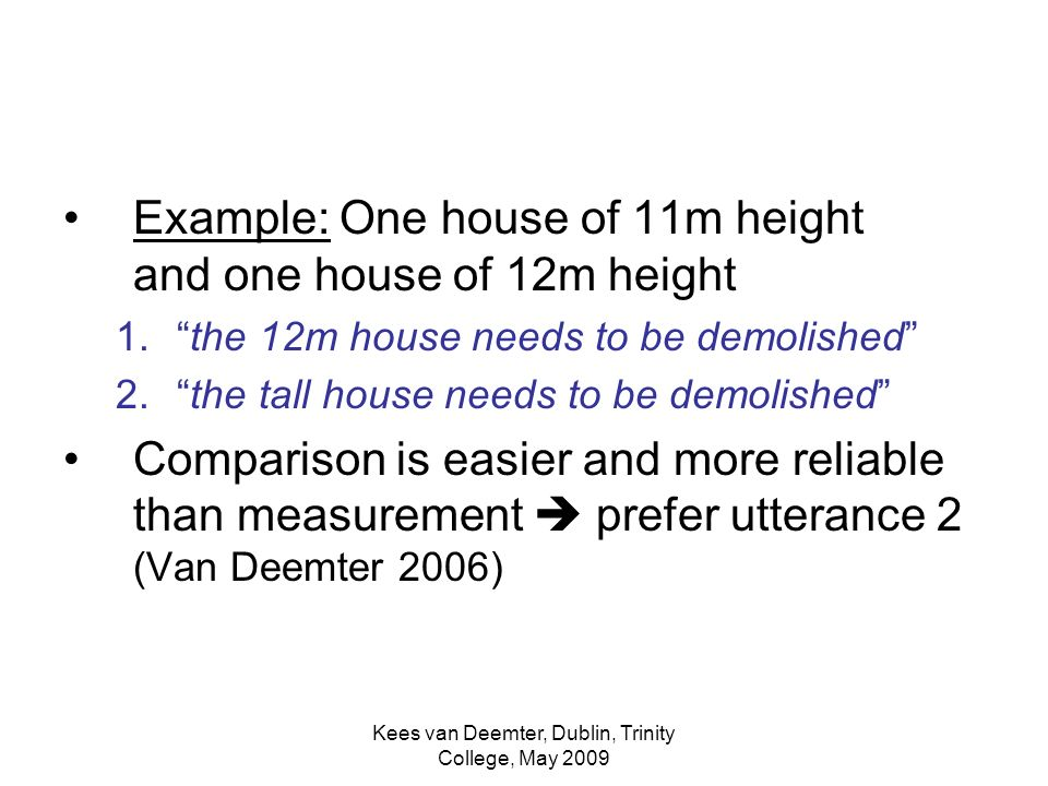 Kees van Deemter, Dublin, Trinity College, May 2009 Example: One house of 11m height and one house of 12m height 1.the 12m house needs to be demolished 2.the tall house needs to be demolished Comparison is easier and more reliable than measurement prefer utterance 2 (Van Deemter 2006)