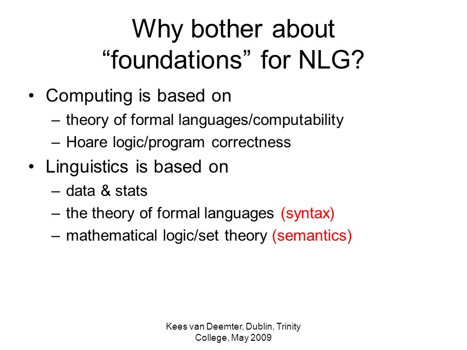 Kees van Deemter, Dublin, Trinity College, May 2009 Why bother about foundations for NLG.