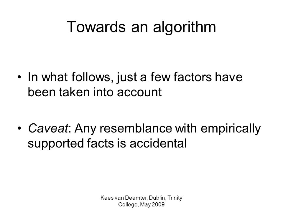 Kees van Deemter, Dublin, Trinity College, May 2009 Towards an algorithm In what follows, just a few factors have been taken into account Caveat: Any resemblance with empirically supported facts is accidental