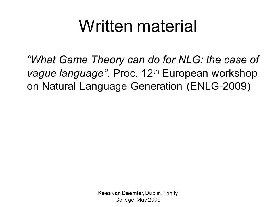 Kees van Deemter, Dublin, Trinity College, May 2009 Written material What Game Theory can do for NLG: the case of vague language.