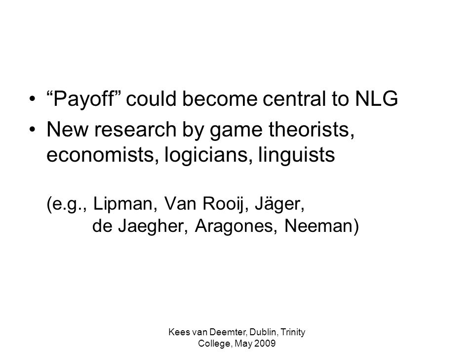 Kees van Deemter, Dublin, Trinity College, May 2009 Payoff could become central to NLG New research by game theorists, economists, logicians, linguists (e.g., Lipman, Van Rooij, Jäger, de Jaegher, Aragones, Neeman)