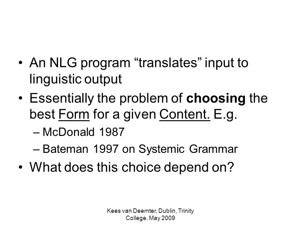 Kees van Deemter, Dublin, Trinity College, May 2009 An NLG program translates input to linguistic output Essentially the problem of choosing the best Form for a given Content.