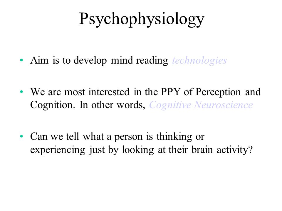 Psychophysiology Aim is to develop mind reading technologies We are most interested in the PPY of Perception and Cognition.