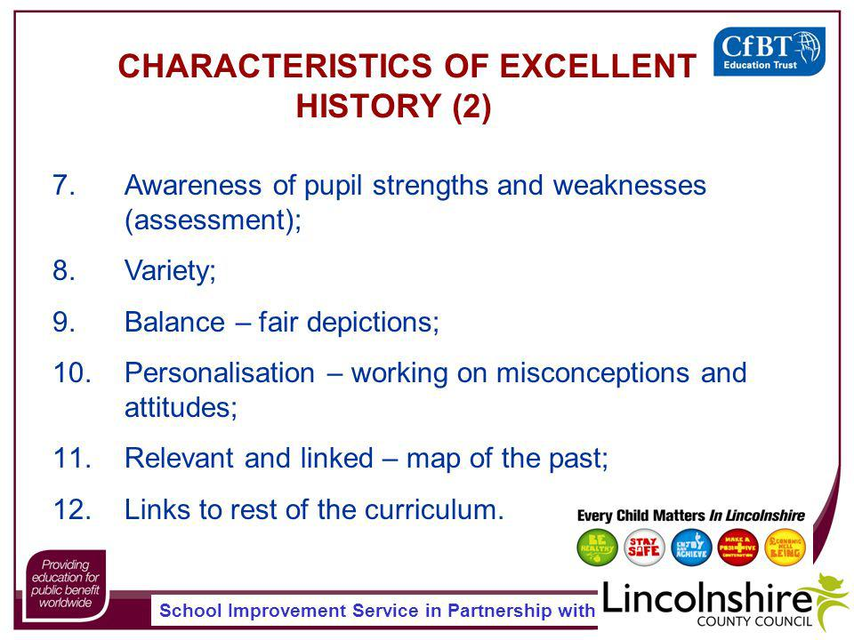 School Improvement Service in Partnership with CHARACTERISTICS OF EXCELLENT HISTORY (2) 7.Awareness of pupil strengths and weaknesses (assessment); 8.Variety; 9.Balance – fair depictions; 10.Personalisation – working on misconceptions and attitudes; 11.Relevant and linked – map of the past; 12.Links to rest of the curriculum.