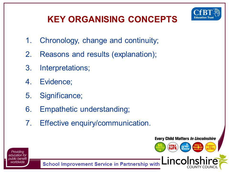School Improvement Service in Partnership with KEY ORGANISING CONCEPTS 1.Chronology, change and continuity; 2.Reasons and results (explanation); 3.Interpretations; 4.Evidence; 5.Significance; 6.Empathetic understanding; 7.Effective enquiry/communication.