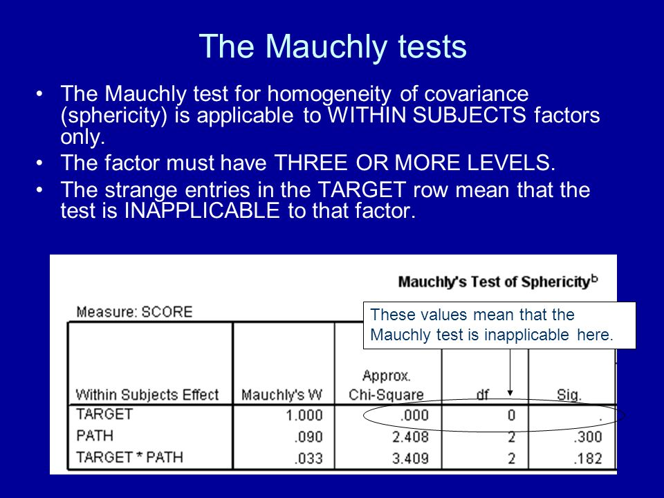 The Mauchly tests The Mauchly test for homogeneity of covariance (sphericity) is applicable to WITHIN SUBJECTS factors only.