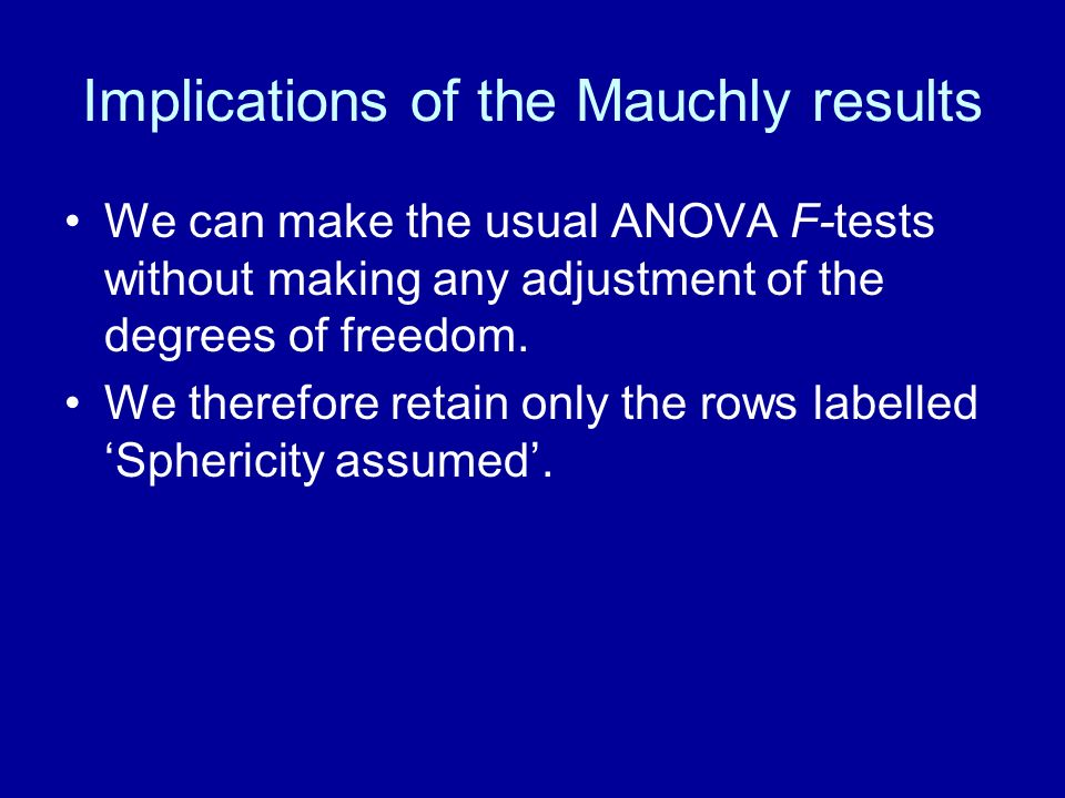 Implications of the Mauchly results We can make the usual ANOVA F-tests without making any adjustment of the degrees of freedom.