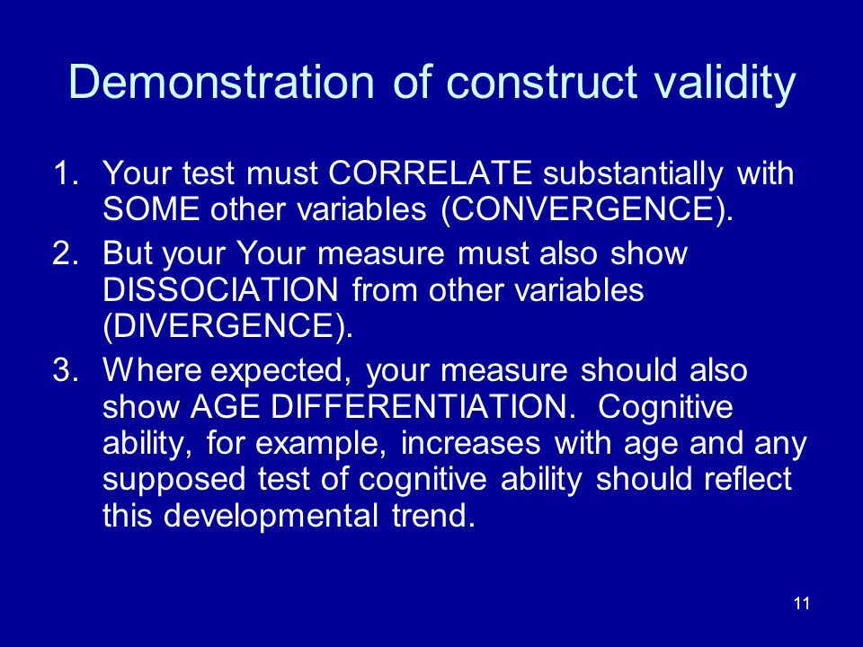 11 Demonstration of construct validity 1.Your test must CORRELATE substantially with SOME other variables (CONVERGENCE).