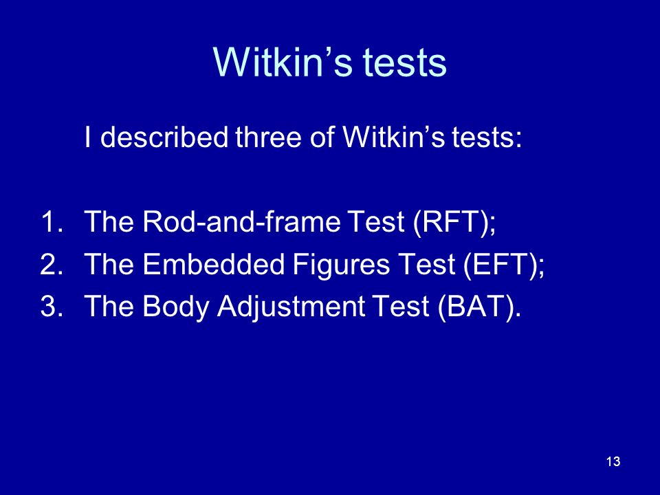 13 Witkins tests I described three of Witkins tests: 1.The Rod-and-frame Test (RFT); 2.The Embedded Figures Test (EFT); 3.The Body Adjustment Test (BAT).