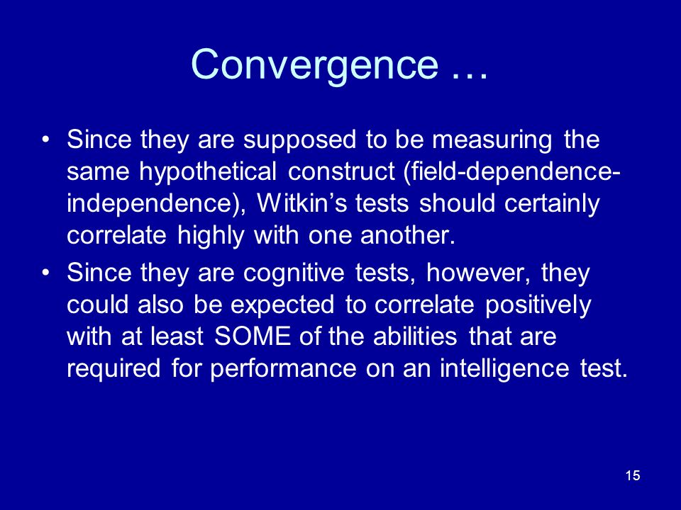 15 Convergence … Since they are supposed to be measuring the same hypothetical construct (field-dependence- independence), Witkins tests should certainly correlate highly with one another.