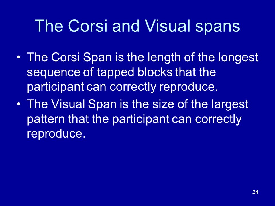 24 The Corsi and Visual spans The Corsi Span is the length of the longest sequence of tapped blocks that the participant can correctly reproduce.