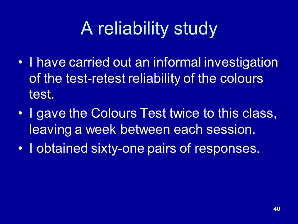 40 A reliability study I have carried out an informal investigation of the test-retest reliability of the colours test.