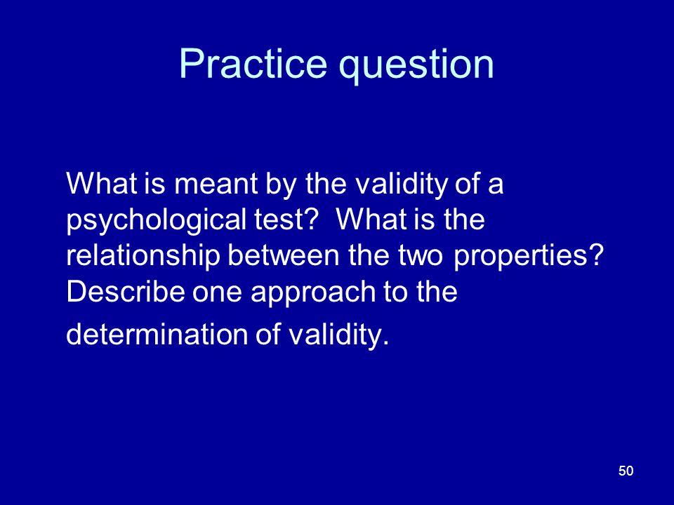 50 Practice question What is meant by the validity of a psychological test.