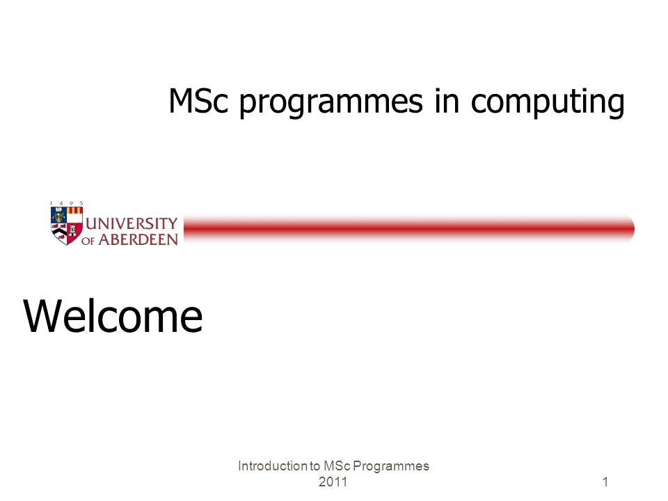 MSc programmes in computing Welcome Introduction to MSc Programmes 2011 1