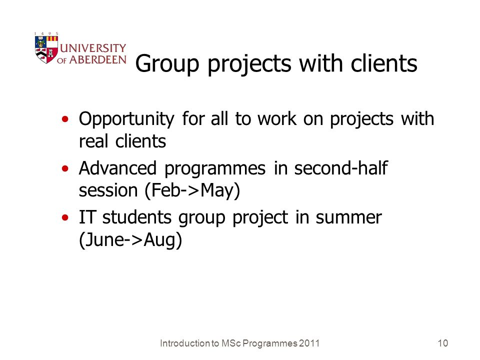 Group projects with clients Opportunity for all to work on projects with real clients Advanced programmes in second-half session (Feb->May) IT students group project in summer (June->Aug) Introduction to MSc Programmes 2011 10