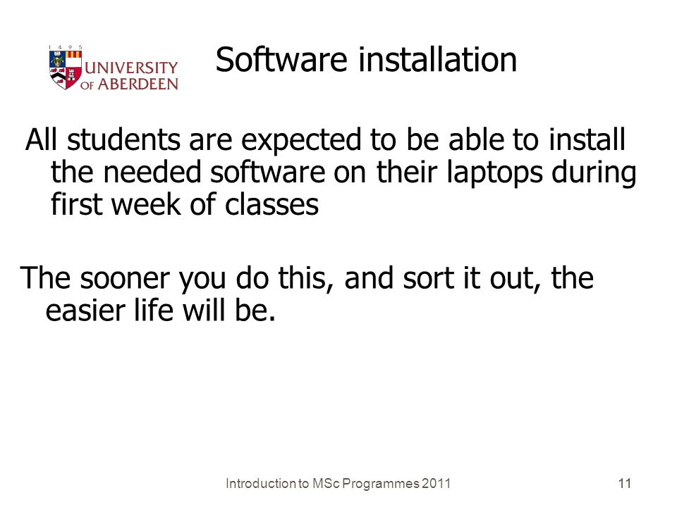 Introduction to MSc Programmes 201111 Software installation All students are expected to be able to install the needed software on their laptops during first week of classes The sooner you do this, and sort it out, the easier life will be.