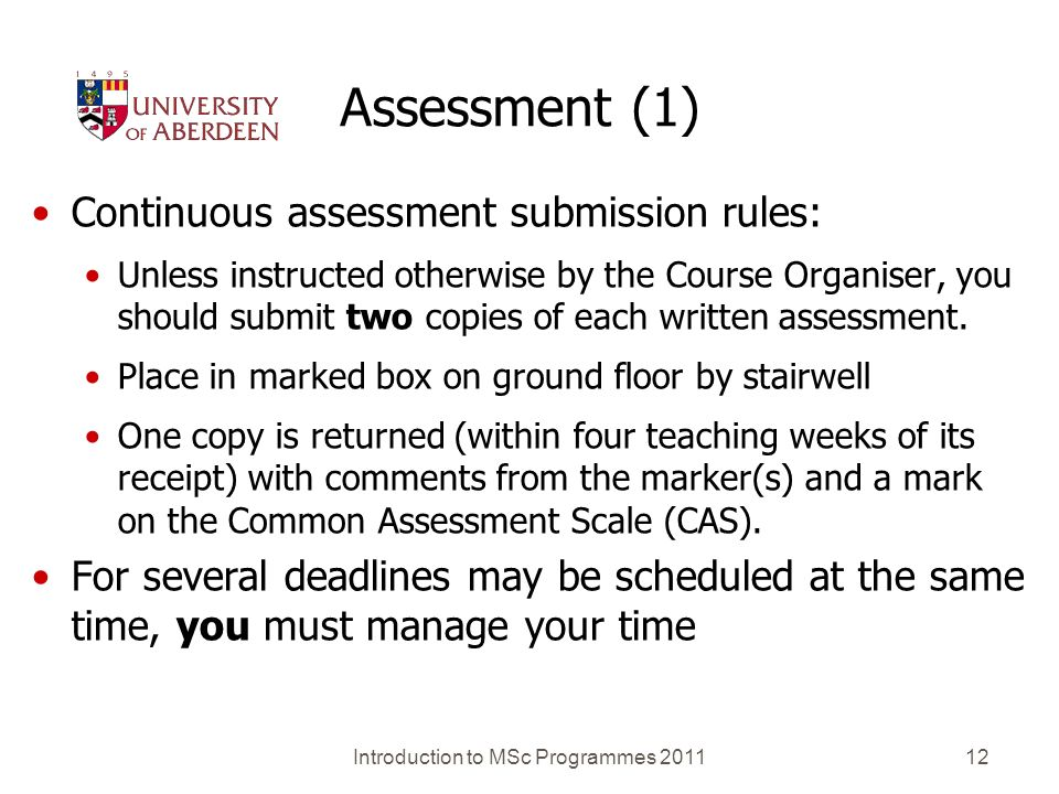 Introduction to MSc Programmes 201112 Assessment (1) Continuous assessment submission rules: Unless instructed otherwise by the Course Organiser, you should submit two copies of each written assessment.