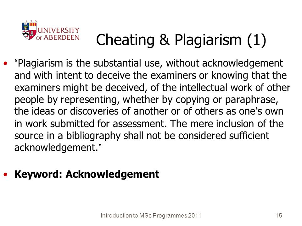 Introduction to MSc Programmes 201115 Cheating & Plagiarism (1) Plagiarism is the substantial use, without acknowledgement and with intent to deceive the examiners or knowing that the examiners might be deceived, of the intellectual work of other people by representing, whether by copying or paraphrase, the ideas or discoveries of another or of others as ones own in work submitted for assessment.