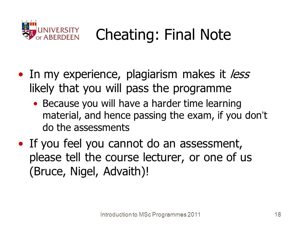 Introduction to MSc Programmes 201118 Cheating: Final Note In my experience, plagiarism makes it less likely that you will pass the programme Because you will have a harder time learning material, and hence passing the exam, if you dont do the assessments If you feel you cannot do an assessment, please tell the course lecturer, or one of us (Bruce, Nigel, Advaith)!
