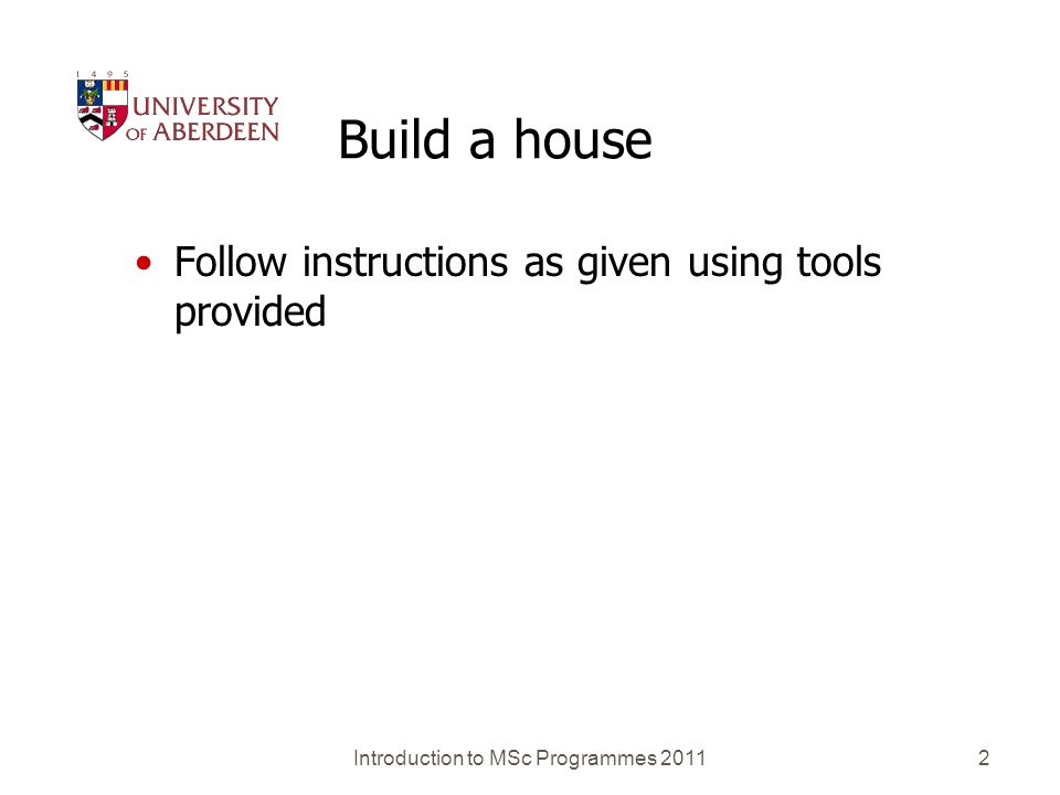 Build a house Follow instructions as given using tools provided Introduction to MSc Programmes 2011 2