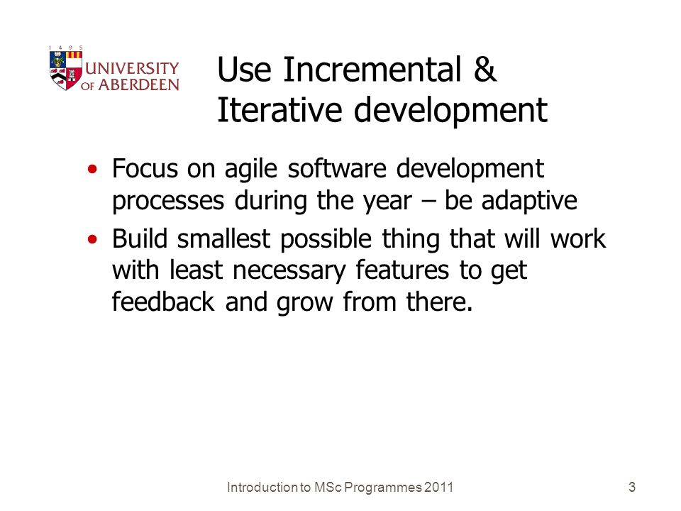 Use Incremental & Iterative development Focus on agile software development processes during the year – be adaptive Build smallest possible thing that will work with least necessary features to get feedback and grow from there.