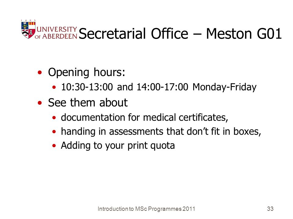 Secretarial Office – Meston G01 Opening hours: 10:30-13:00 and 14:00-17:00 Monday-Friday See them about documentation for medical certificates, handing in assessments that dont fit in boxes, Adding to your print quota Introduction to MSc Programmes 201133