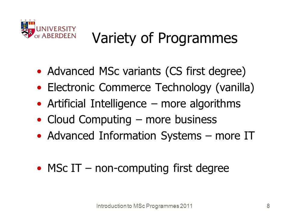 Introduction to MSc Programmes 20118 Variety of Programmes Advanced MSc variants (CS first degree) Electronic Commerce Technology (vanilla) Artificial Intelligence – more algorithms Cloud Computing – more business Advanced Information Systems – more IT MSc IT – non-computing first degree