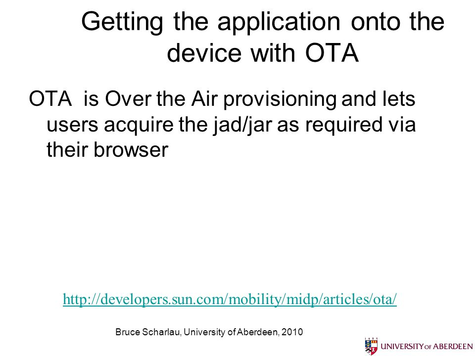 Bruce Scharlau, University of Aberdeen, 2010 Getting the application onto the device with OTA OTA is Over the Air provisioning and lets users acquire the jad/jar as required via their browser http://developers.sun.com/mobility/midp/articles/ota/