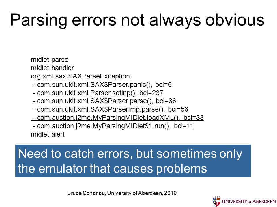 Parsing errors not always obvious Bruce Scharlau, University of Aberdeen, 2010 midlet parse midlet handler org.xml.sax.SAXParseException: - com.sun.ukit.xml.SAX$Parser.panic(), bci=6 - com.sun.ukit.xml.Parser.setinp(), bci=237 - com.sun.ukit.xml.SAX$Parser.parse(), bci=36 - com.sun.ukit.xml.SAX$ParserImp.parse(), bci=56 - com.auction.j2me.MyParsingMIDlet.loadXML(), bci=33 - com.auction.j2me.MyParsingMIDlet$1.run(), bci=11 midlet alert Need to catch errors, but sometimes only the emulator that causes problems