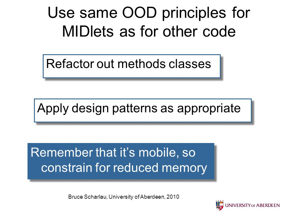 Bruce Scharlau, University of Aberdeen, 2010 Use same OOD principles for MIDlets as for other code Refactor out methods classes Apply design patterns as appropriate Remember that its mobile, so constrain for reduced memory