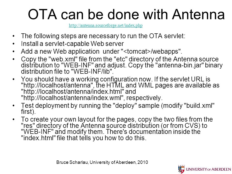 Bruce Scharlau, University of Aberdeen, 2010 OTA can be done with Antenna The following steps are necessary to run the OTA servlet: Install a servlet-capable Web server Add a new Web application under /webapps .