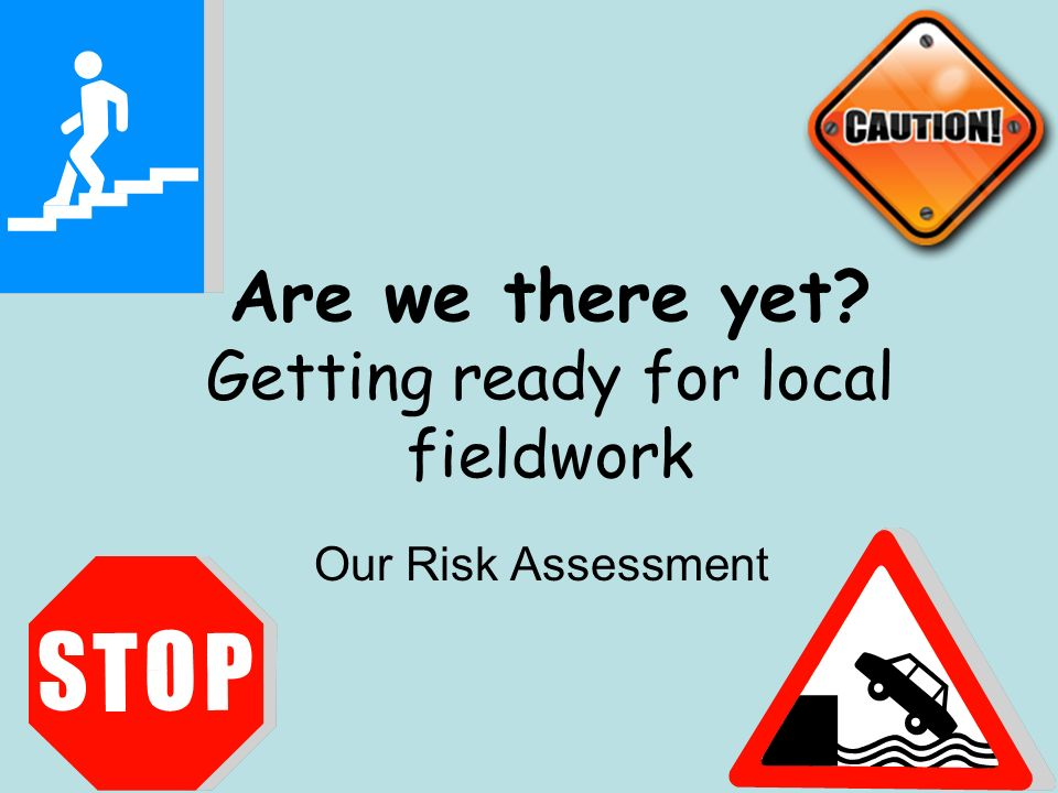 Are we there yet Getting ready for local fieldwork Our Risk Assessment