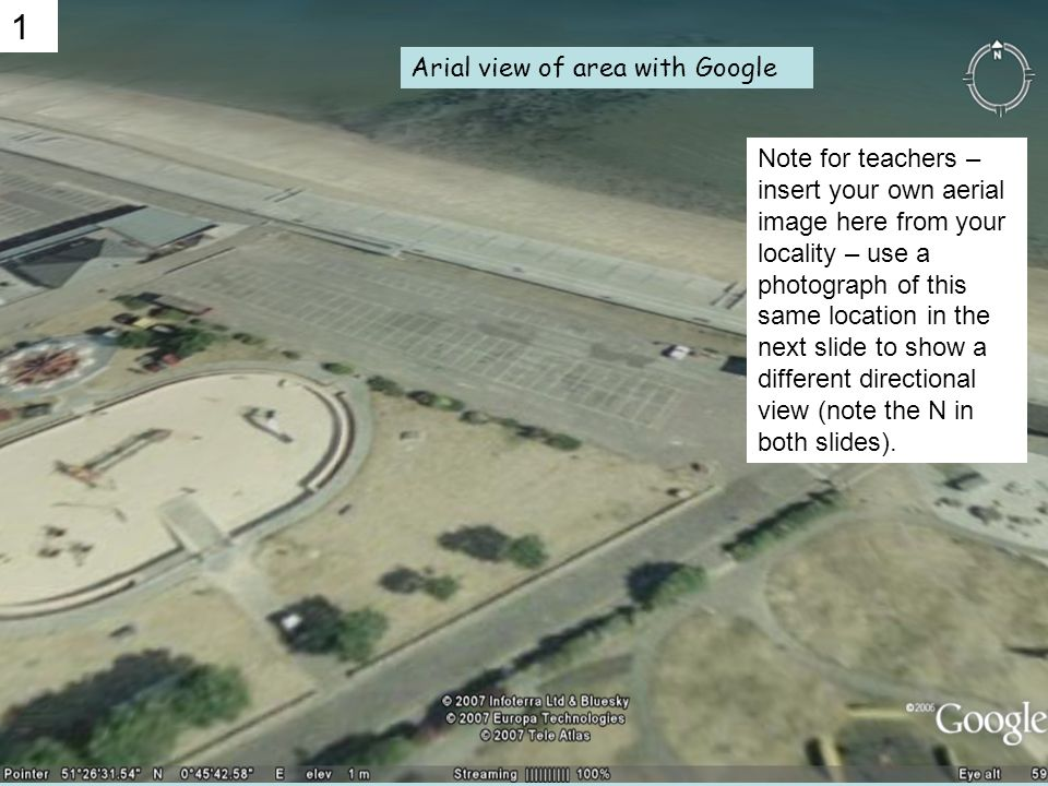 Arial view of area with Google 1 Note for teachers – insert your own aerial image here from your locality – use a photograph of this same location in the next slide to show a different directional view (note the N in both slides).