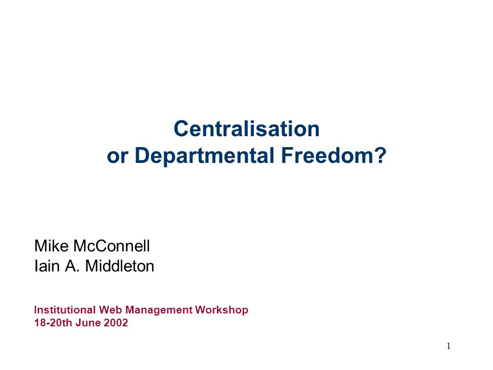 1 Centralisation or Departmental Freedom. Mike McConnell Iain A.