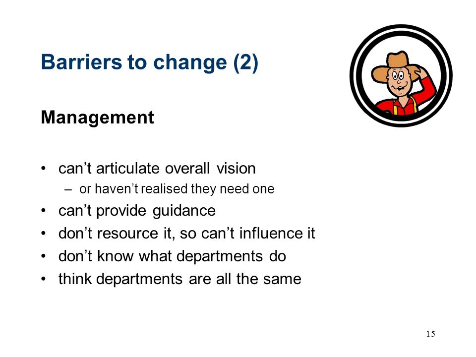 15 Barriers to change (2) Management cant articulate overall vision –or havent realised they need one cant provide guidance dont resource it, so cant influence it dont know what departments do think departments are all the same