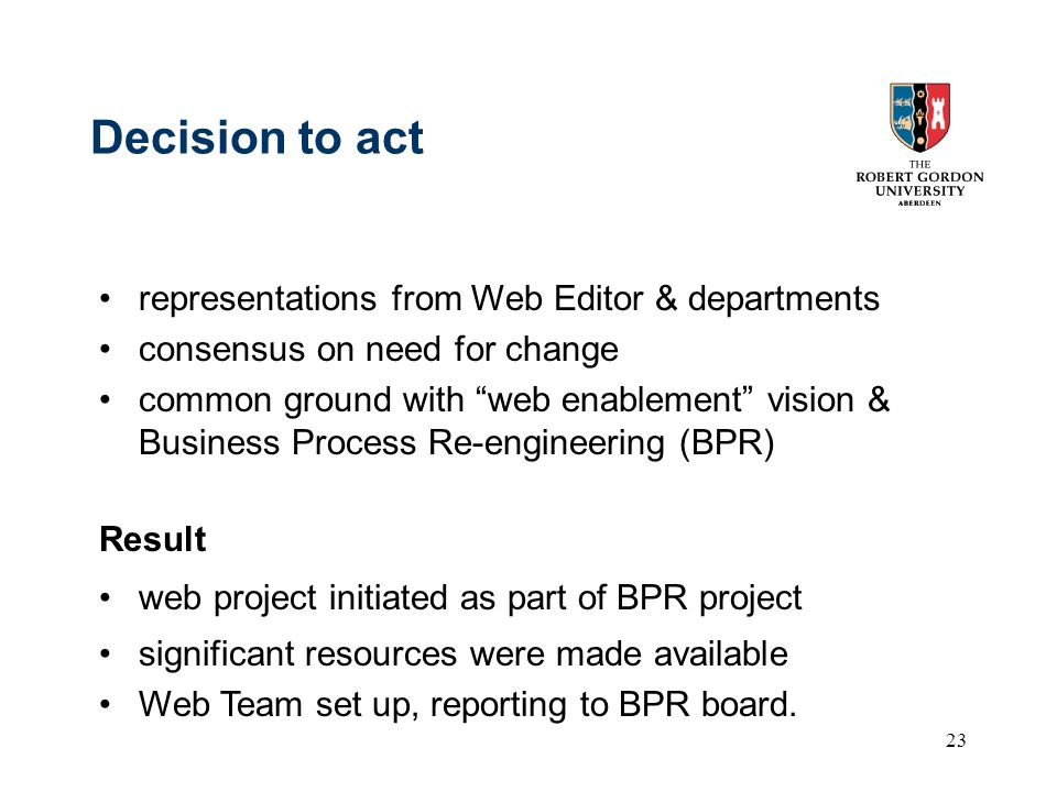 23 Decision to act representations from Web Editor & departments consensus on need for change common ground with web enablement vision & Business Process Re-engineering (BPR) Result web project initiated as part of BPR project significant resources were made available Web Team set up, reporting to BPR board.