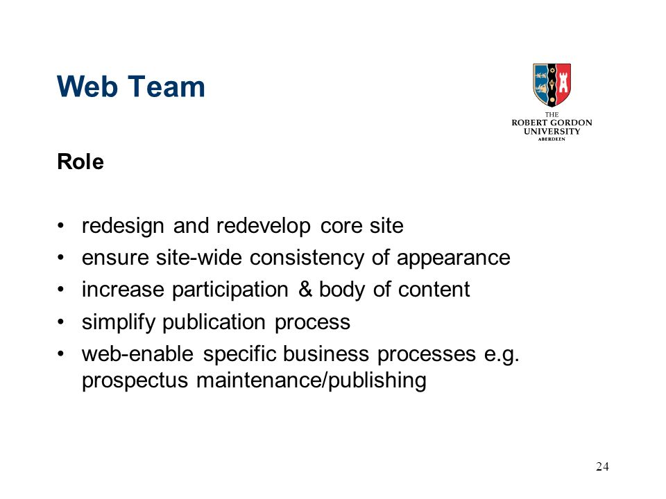 24 Web Team Role redesign and redevelop core site ensure site-wide consistency of appearance increase participation & body of content simplify publication process web-enable specific business processes e.g.