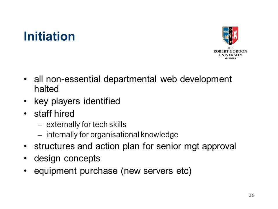 26 Initiation all non-essential departmental web development halted key players identified staff hired –externally for tech skills –internally for organisational knowledge structures and action plan for senior mgt approval design concepts equipment purchase (new servers etc)