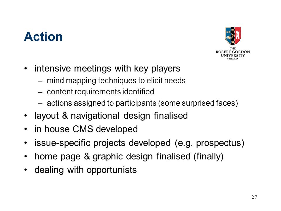 27 Action intensive meetings with key players –mind mapping techniques to elicit needs –content requirements identified –actions assigned to participants (some surprised faces) layout & navigational design finalised in house CMS developed issue-specific projects developed (e.g.